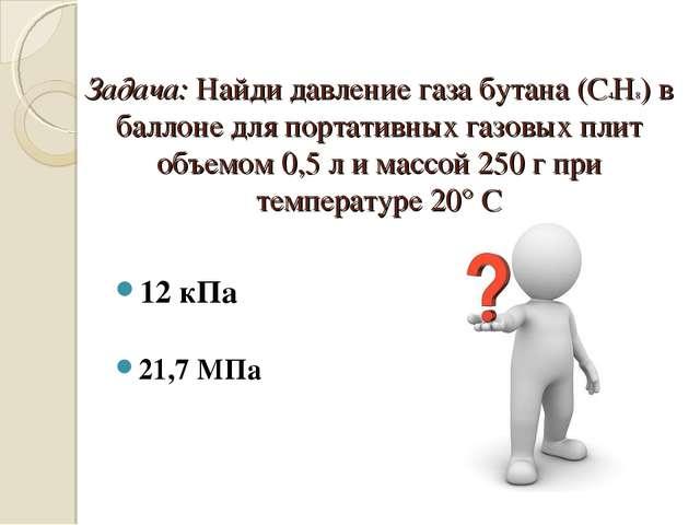 Задача: Найди давление газа бутана (С4Н8) в баллоне для портативных газовых п...