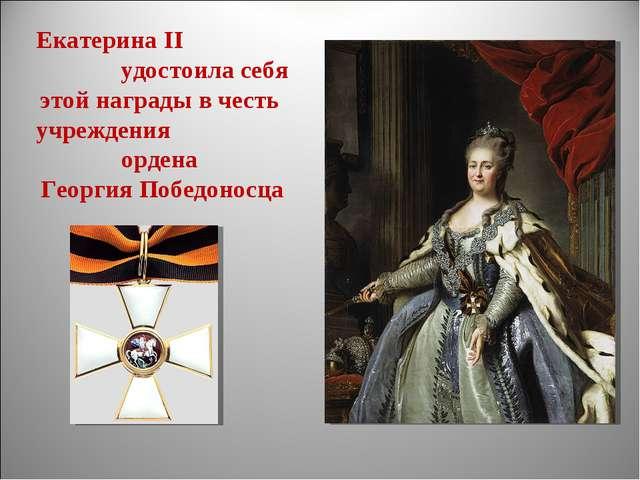 Екатерина II удостоила себя этой награды в честь учреждения ордена Георгия По...