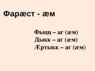 Фыцц – аг (æм) Дыкк – аг (æм) Æртыкк – аг (æм) Фарæст - æм