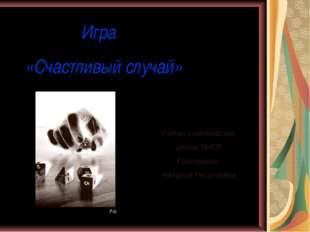 Игра «Счастливый случай» Учитель математики школы №635 Григорьева Наталья Ге