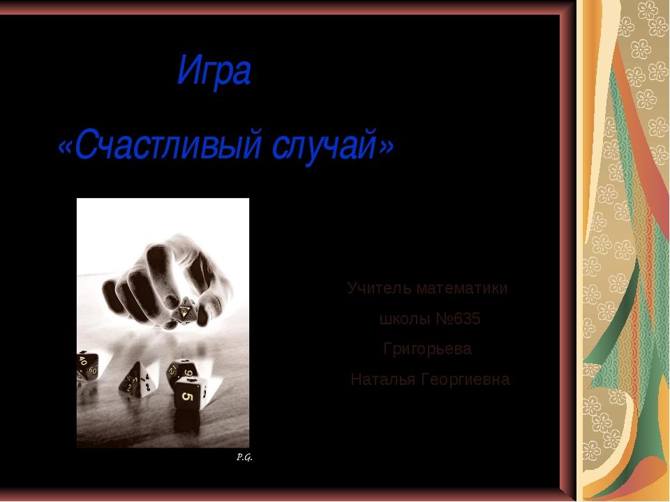 Игра «Счастливый случай» Учитель математики школы №635 Григорьева Наталья Ге...