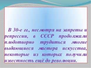 В 30-е гг., несмотря на запреты и репрессии, в СССР продолжали плодотворно т