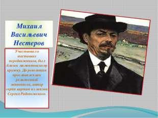Михаил Васильевич Нестеров Участвовал в выставках передвижников, был близок м