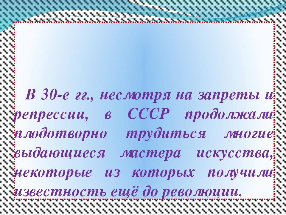 В 30-е гг., несмотря на запреты и репрессии, в СССР продолжали плодотворно т...