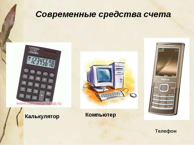 Современные средства счета Калькулятор Компьютер Телефон