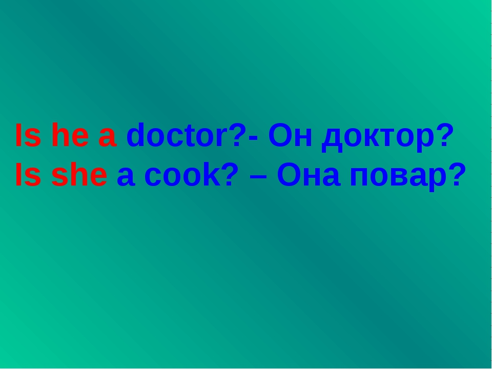 Is he a doctor?- Он доктор? Is she a cook? – Она повар?
