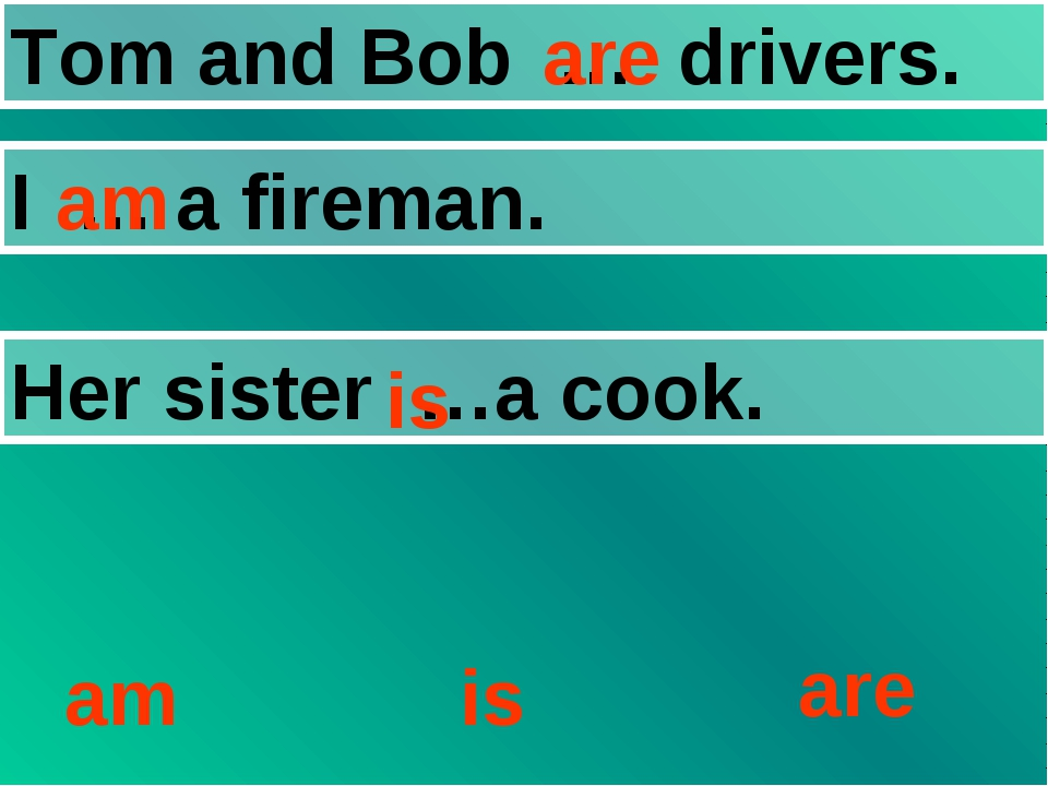 Tom and Bob … drivers. I … a fireman. Her sister …a cook. am is are are am is