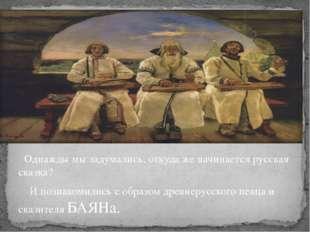 Однажды мы задумались, откуда же начинается русская сказка? И познакомились