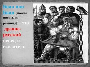 Боян или Баян (можно писать по-разному) – это древне- русский певец и сказит