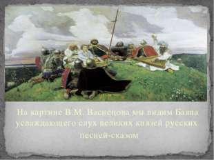 На картине В.М. Васнецова мы видим Баяна услаждающего слух великих князей рус