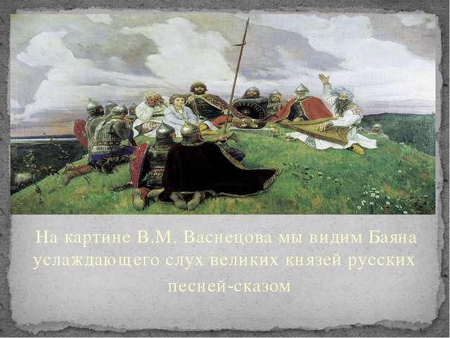 На картине В.М. Васнецова мы видим Баяна услаждающего слух великих князей рус...
