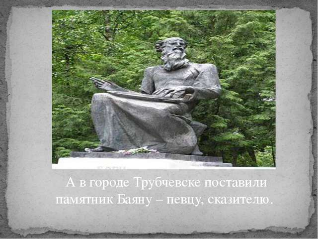 А в городе Трубчевске поставили памятник Баяну – певцу, сказителю.