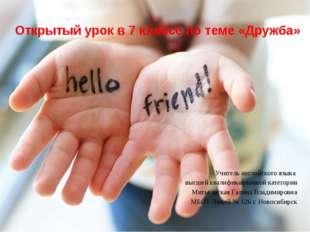Открытый урок в 7 классе по теме «Дружба» Учитель английского языка высшей кв