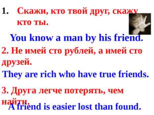 Скажи, кто твой друг, скажу кто ты. 2. Не имей сто рублей, а имей сто друзей