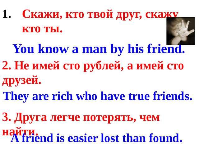 Скажи, кто твой друг, скажу кто ты. 2. Не имей сто рублей, а имей сто друзей...