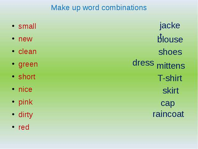 Make up word combinations small new clean green short nice pink dirty red mit...