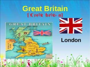 Great Britain London [ˈɡreɪt ˈbrɪtən]