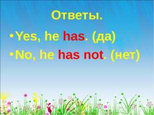 Ответы. Yes, he has. (да) No, he has not. (нет)