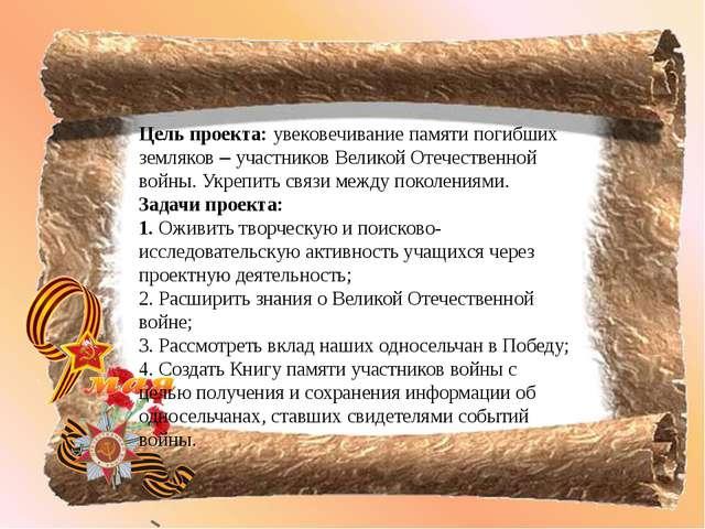 Цель проекта: увековечивание памяти погибших земляков – участников Великой От...