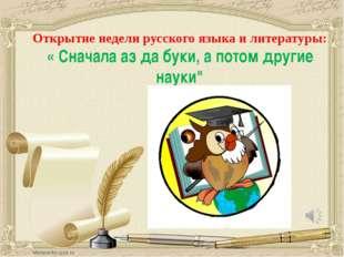 Открытие недели русского языка и литературы: « Сначала аз да буки, а потом д