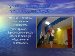 Руководитель театрального кружка в Зерновском ДК Постоянный и активный участ