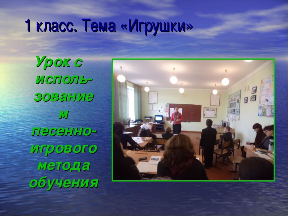 1 класс. Тема «Игрушки» Урок с исполь-зованием песенно-игрового метода обуче...