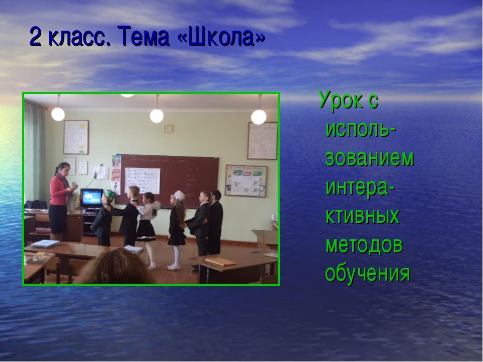 2 класс. Тема «Школа» Урок с исполь-зованием интера-ктивных методов обучения