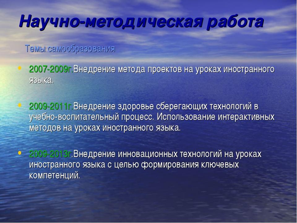 Научно-методическая работа Темы самообразования 2007-2009г.Внедрение метода п...