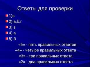 Ответы для проверки 1)в 2) а,б,г 3) в 4) а 5) б «5» - пять правильных ответо