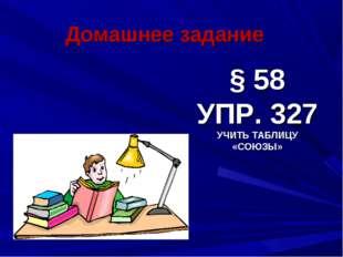 § 58 УПР. 327 УЧИТЬ ТАБЛИЦУ «СОЮЗЫ» Домашнее задание