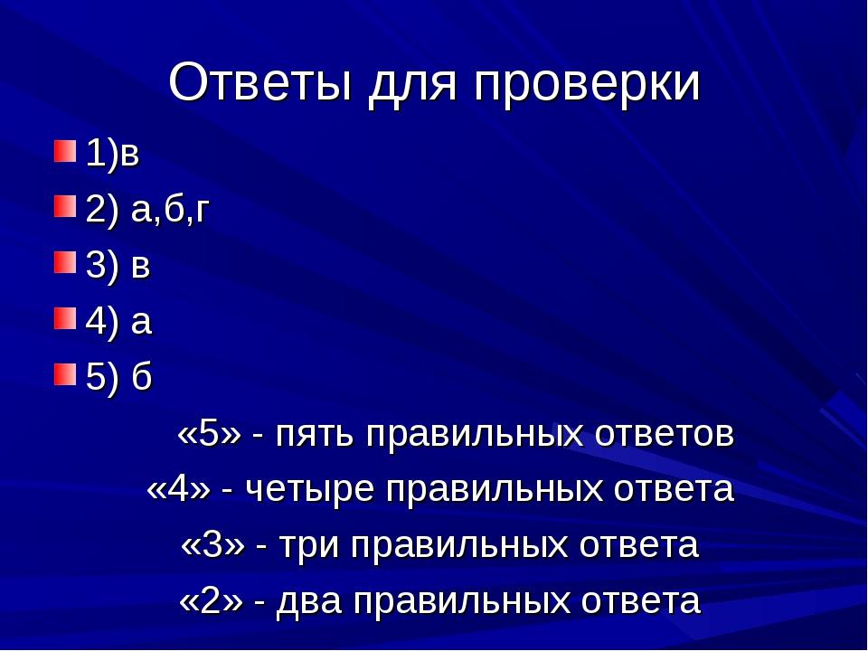 Ответы для проверки 1)в 2) а,б,г 3) в 4) а 5) б «5» - пять правильных ответо...