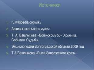 Источники ru.wikipedia.org/wiki/ Архивы школьного музея Т. А. Башлыкова «Волж