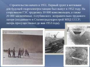 Строительство начато в 1951. Первый грунт в котловане для будущей гидроэлект