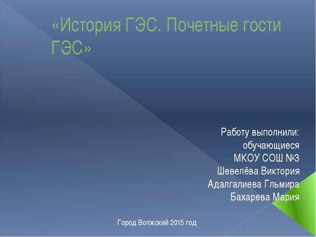 «История ГЭС. Почетные гости ГЭС» Работу выполнили: обучающиеся МКОУ СОШ №3 Ш...