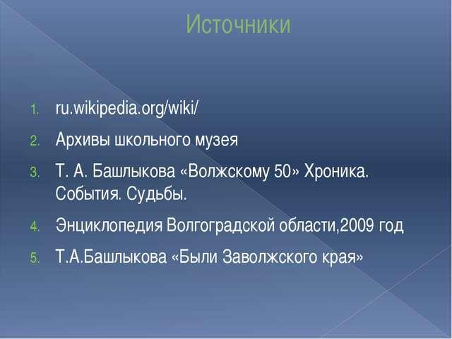 Источники ru.wikipedia.org/wiki/ Архивы школьного музея Т. А. Башлыкова «Волж...