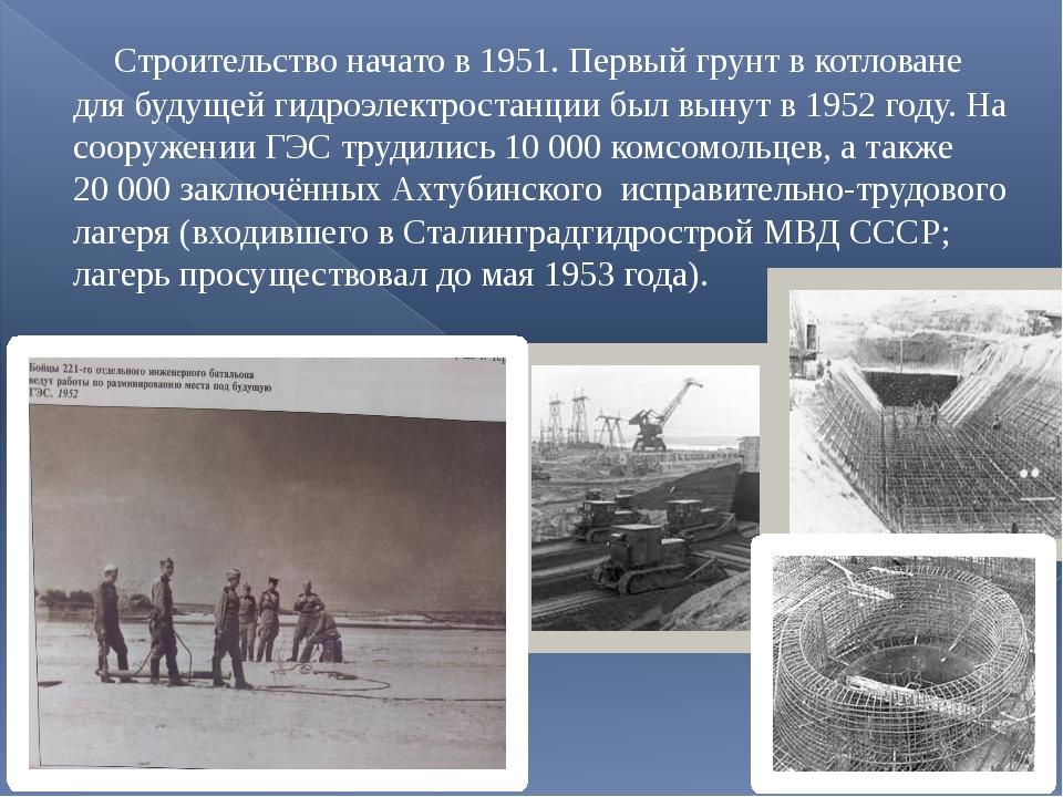 Строительство начато в 1951. Первый грунт в котловане для будущей гидроэлект...