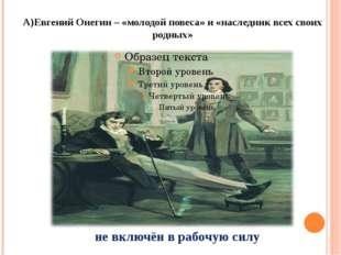 А)Евгений Онегин – «молодой повеса» и «наследник всех своих родных» не включё