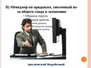 В) Менеджер по продажам, уволенный из-за общего спада в экономике циклический