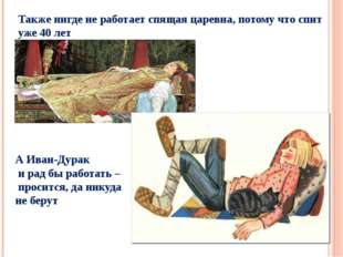Также нигде не работает спящая царевна, потому что спит уже 40 лет А Иван-Дур