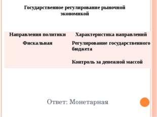 Государственное регулирование рыночной экономикой Ответ: Монетарная Направлен