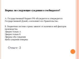 Верны ли следующие суждения о госбюджете? А. Государственный бюджет РФ обсужд