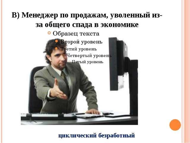 В) Менеджер по продажам, уволенный из-за общего спада в экономике циклический...