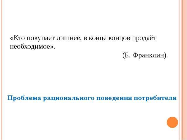 «Кто покупает лишнее, в конце концов продаёт необходимое». (Б. Франклин). Про...