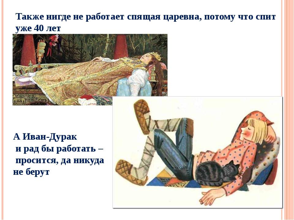Также нигде не работает спящая царевна, потому что спит уже 40 лет А Иван-Дур...