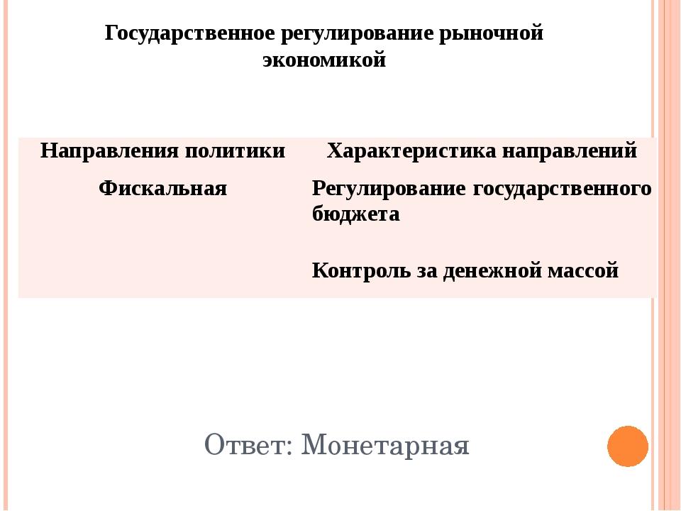 Государственное регулирование рыночной экономикой Ответ: Монетарная Направлен...