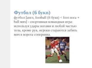 Футбол (6 букв) футбол [англ, football (8 букв) < foot нога + ball мяч] - спо