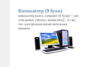 Компьютер (9 букв) компьютер [англ, computer (8 букв) < лат. com-putare счита