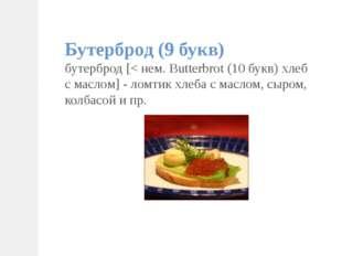 Бутерброд (9 букв) бутерброд [< нем. Butterbrot (10 букв) хлеб с маслом] - ло