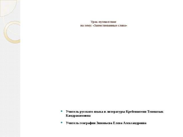 Урок-путешествие на тему: «Заимствованные слова» Учитель русского языка и ли...