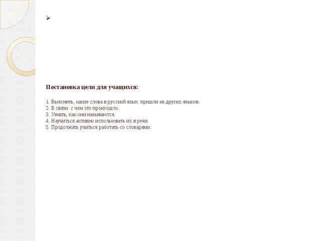 Постановка цели для учащихся: 1. Выяснить, какие слова в русский язык пришли...